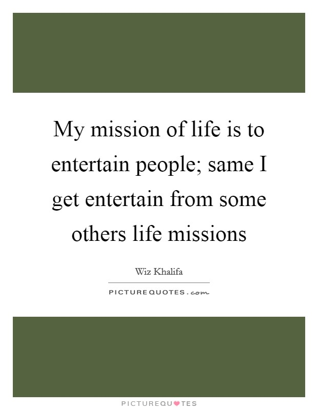 My mission of life is to entertain people; same I get entertain from some others life missions Picture Quote #1