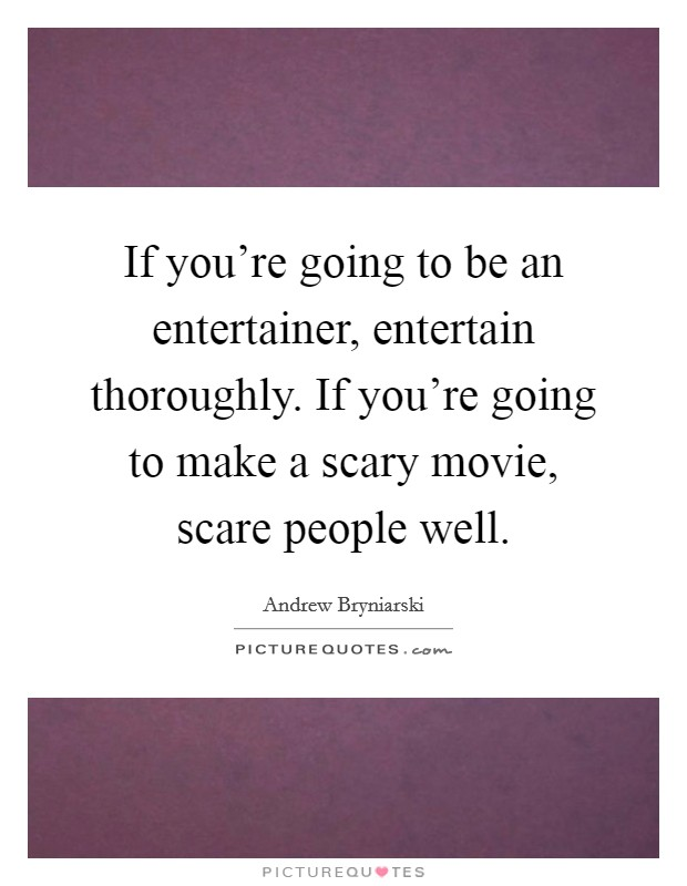 If you're going to be an entertainer, entertain thoroughly. If you're going to make a scary movie, scare people well Picture Quote #1