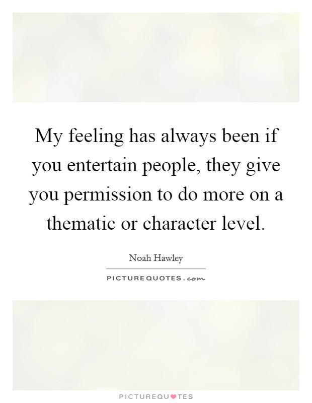 My feeling has always been if you entertain people, they give you permission to do more on a thematic or character level Picture Quote #1