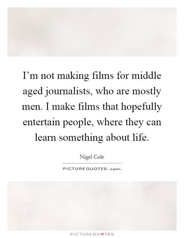 I'm not making films for middle aged journalists, who are mostly men. I make films that hopefully entertain people, where they can learn something about life Picture Quote #1
