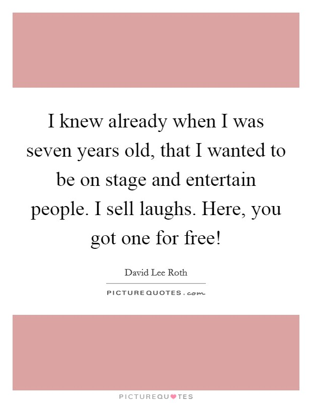 I knew already when I was seven years old, that I wanted to be on stage and entertain people. I sell laughs. Here, you got one for free! Picture Quote #1