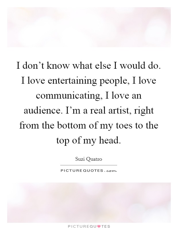 I don't know what else I would do. I love entertaining people, I love communicating, I love an audience. I'm a real artist, right from the bottom of my toes to the top of my head Picture Quote #1