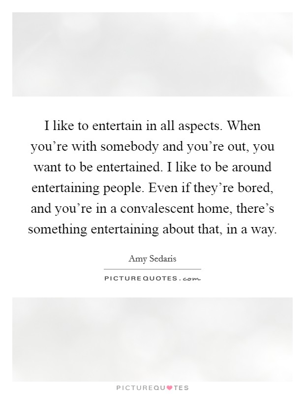 I like to entertain in all aspects. When you're with somebody and you're out, you want to be entertained. I like to be around entertaining people. Even if they're bored, and you're in a convalescent home, there's something entertaining about that, in a way Picture Quote #1