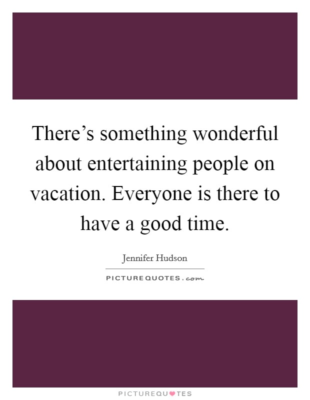 There's something wonderful about entertaining people on vacation. Everyone is there to have a good time Picture Quote #1