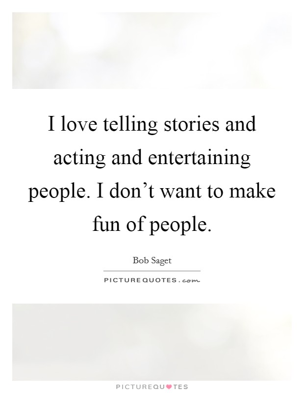 I love telling stories and acting and entertaining people. I don't want to make fun of people Picture Quote #1