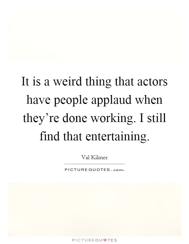 It is a weird thing that actors have people applaud when they're done working. I still find that entertaining Picture Quote #1