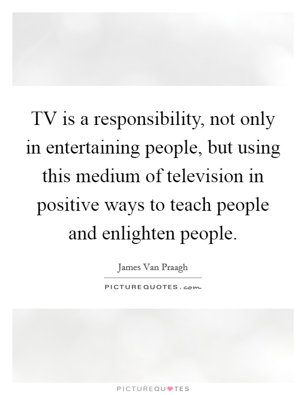 TV is a responsibility, not only in entertaining people, but using this medium of television in positive ways to teach people and enlighten people. Picture Quote #1
