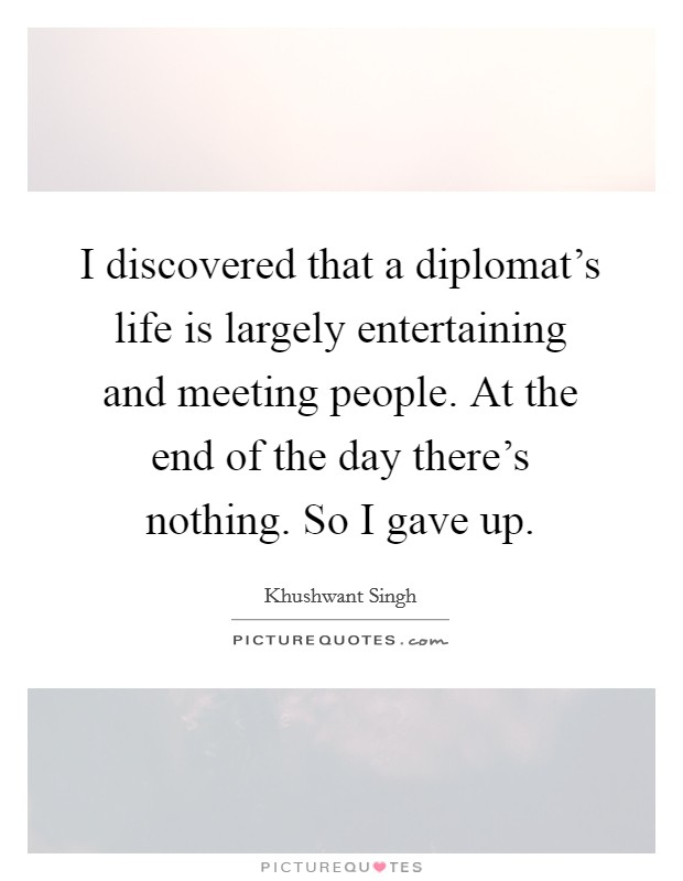 I discovered that a diplomat's life is largely entertaining and meeting people. At the end of the day there's nothing. So I gave up Picture Quote #1