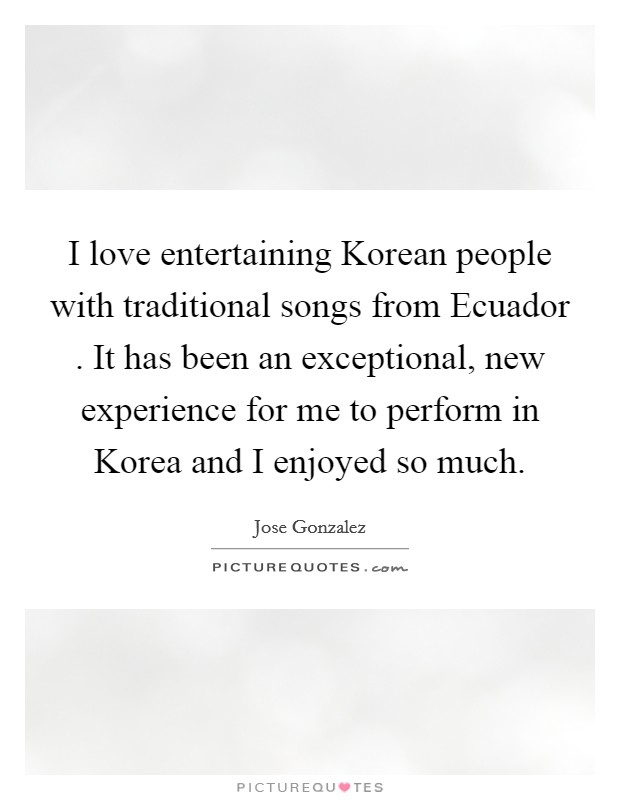I love entertaining Korean people with traditional songs from Ecuador . It has been an exceptional, new experience for me to perform in Korea and I enjoyed so much Picture Quote #1