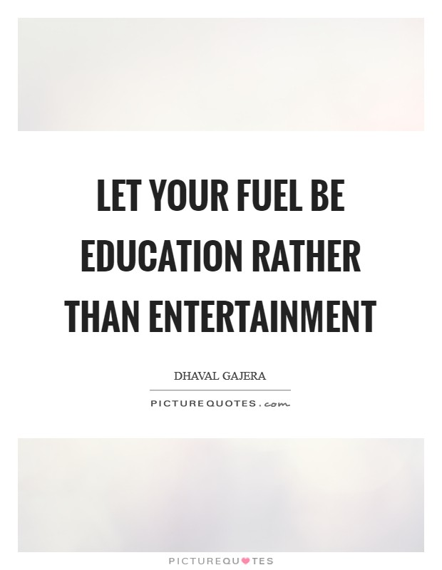 Let your fuel be Education rather than Entertainment Picture Quote #1