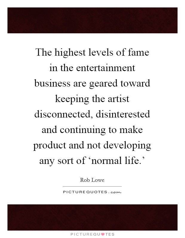 The highest levels of fame in the entertainment business are geared toward keeping the artist disconnected, disinterested and continuing to make product and not developing any sort of 'normal life.' Picture Quote #1