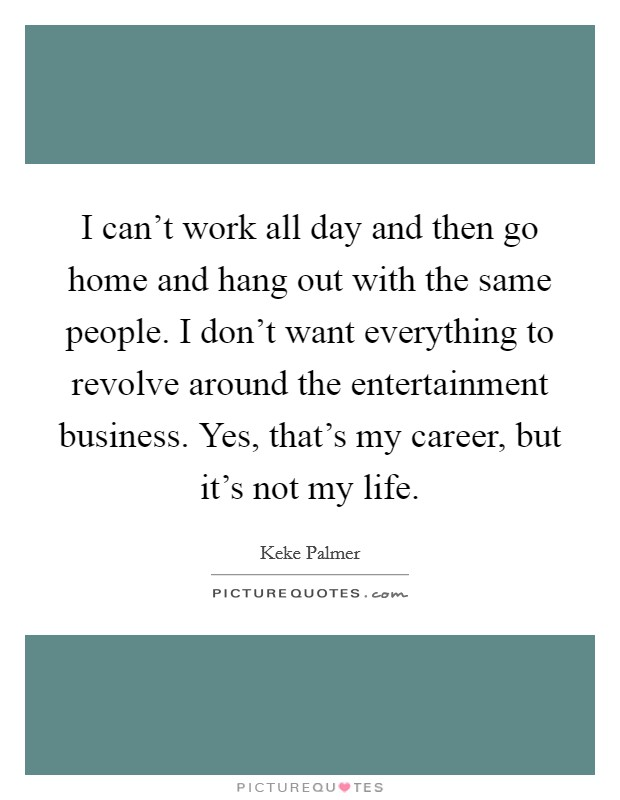 I can't work all day and then go home and hang out with the same people. I don't want everything to revolve around the entertainment business. Yes, that's my career, but it's not my life Picture Quote #1