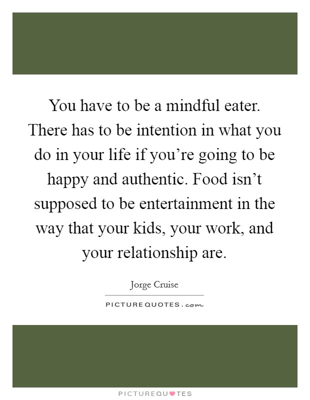 You have to be a mindful eater. There has to be intention in what you do in your life if you're going to be happy and authentic. Food isn't supposed to be entertainment in the way that your kids, your work, and your relationship are. Picture Quote #1
