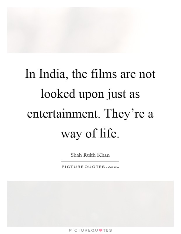 In India, the films are not looked upon just as entertainment. They're a way of life Picture Quote #1