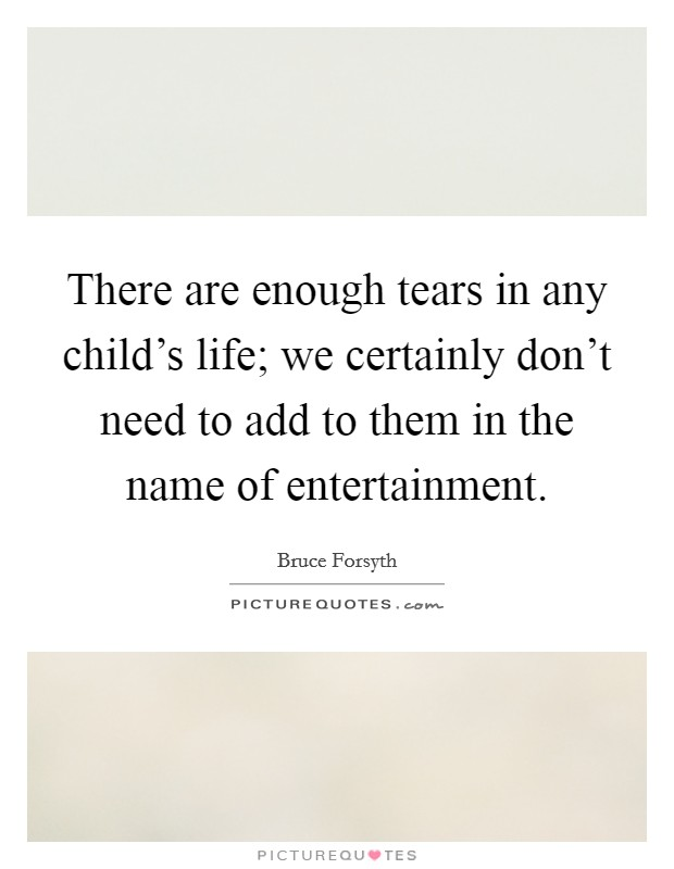 There are enough tears in any child's life; we certainly don't need to add to them in the name of entertainment Picture Quote #1