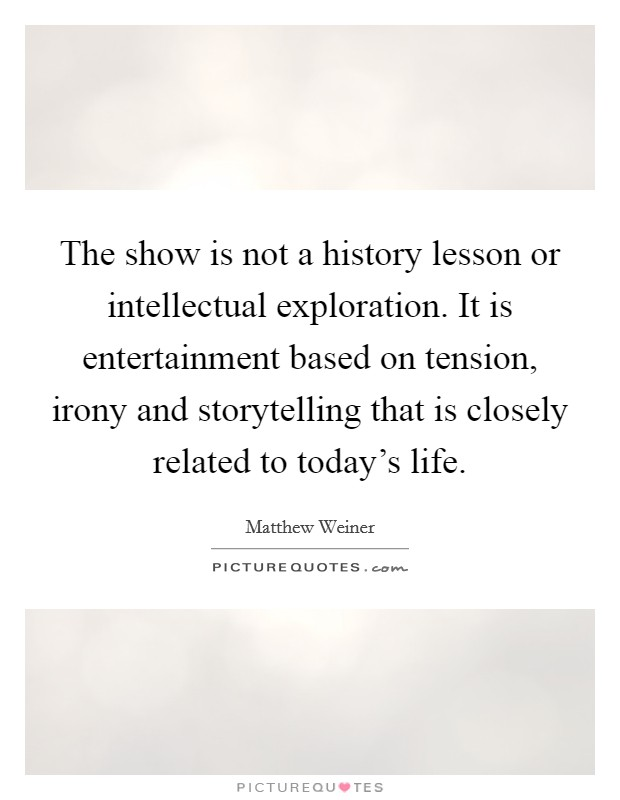 The show is not a history lesson or intellectual exploration. It is entertainment based on tension, irony and storytelling that is closely related to today's life Picture Quote #1