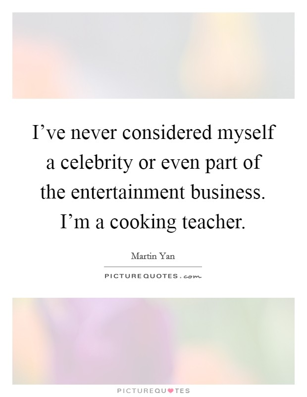 I've never considered myself a celebrity or even part of the entertainment business. I'm a cooking teacher Picture Quote #1