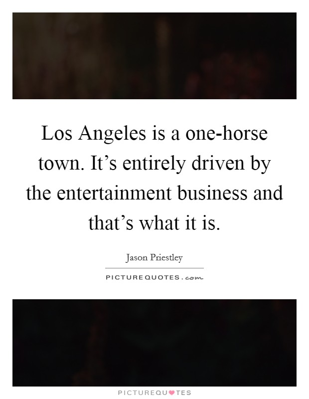 Los Angeles is a one-horse town. It's entirely driven by the entertainment business and that's what it is Picture Quote #1