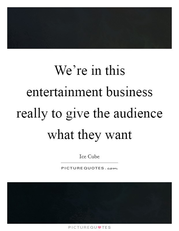 We're in this entertainment business really to give the audience what they want Picture Quote #1