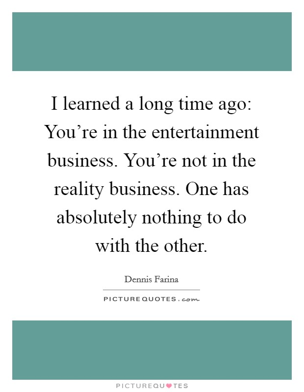 I learned a long time ago: You're in the entertainment business. You're not in the reality business. One has absolutely nothing to do with the other Picture Quote #1
