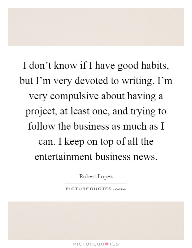 I don't know if I have good habits, but I'm very devoted to writing. I'm very compulsive about having a project, at least one, and trying to follow the business as much as I can. I keep on top of all the entertainment business news Picture Quote #1