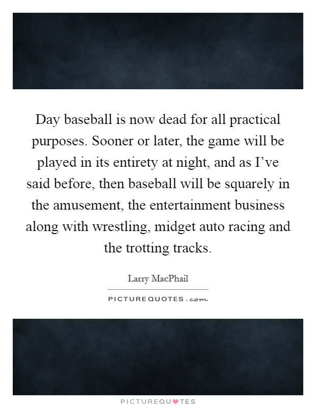 Day baseball is now dead for all practical purposes. Sooner or later, the game will be played in its entirety at night, and as I've said before, then baseball will be squarely in the amusement, the entertainment business along with wrestling, midget auto racing and the trotting tracks Picture Quote #1