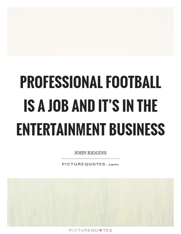 Professional football is a job and it's in the entertainment business Picture Quote #1