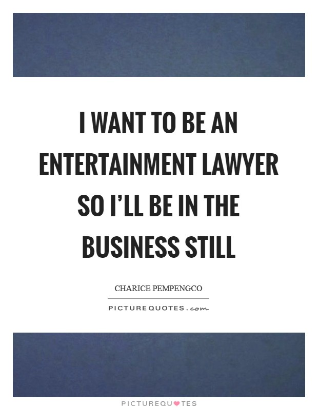 I want to be an entertainment lawyer so I'll be in the business still Picture Quote #1