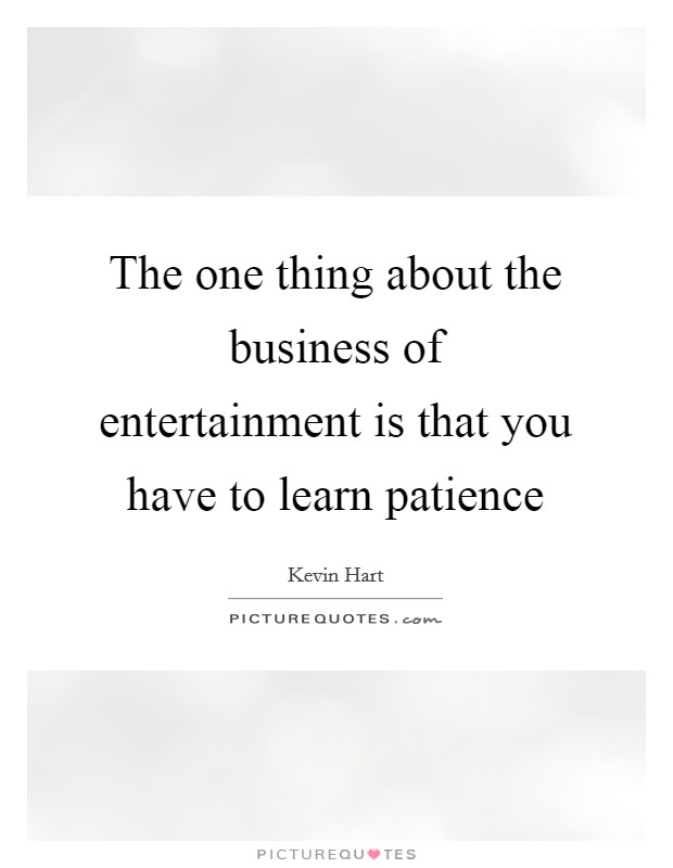 The one thing about the business of entertainment is that you have to learn patience Picture Quote #1