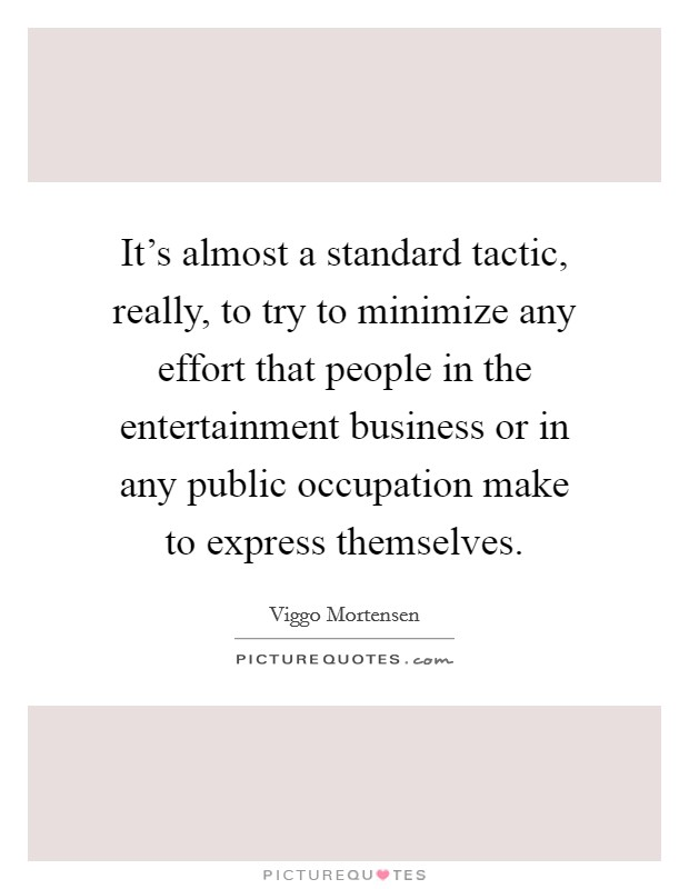 It's almost a standard tactic, really, to try to minimize any effort that people in the entertainment business or in any public occupation make to express themselves Picture Quote #1
