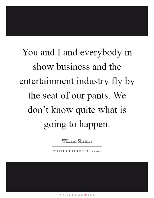 You and I and everybody in show business and the entertainment industry fly by the seat of our pants. We don't know quite what is going to happen Picture Quote #1