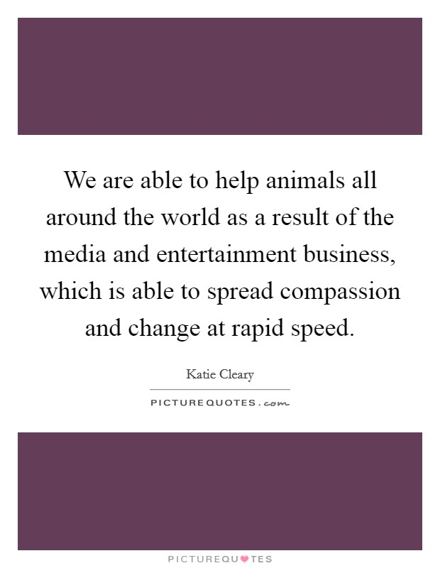We are able to help animals all around the world as a result of the media and entertainment business, which is able to spread compassion and change at rapid speed Picture Quote #1