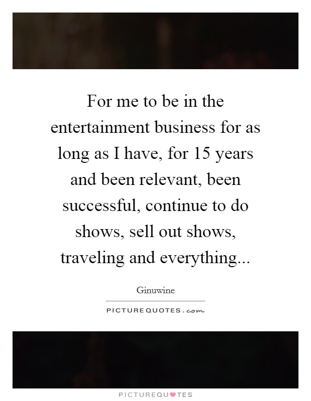 For me to be in the entertainment business for as long as I have, for 15 years and been relevant, been successful, continue to do shows, sell out shows, traveling and everything Picture Quote #1