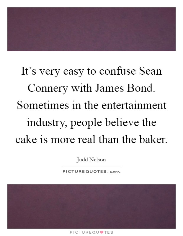 It's very easy to confuse Sean Connery with James Bond. Sometimes in the entertainment industry, people believe the cake is more real than the baker Picture Quote #1