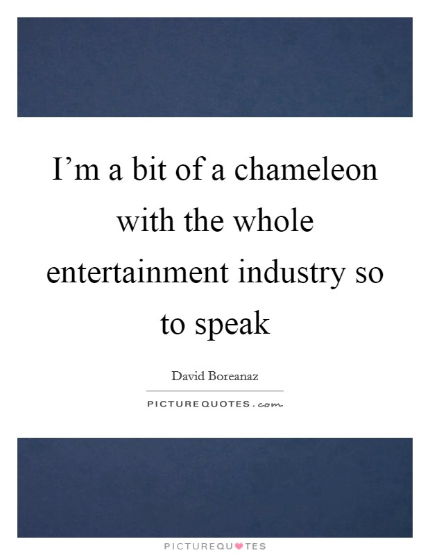 I'm a bit of a chameleon with the whole entertainment industry so to speak Picture Quote #1