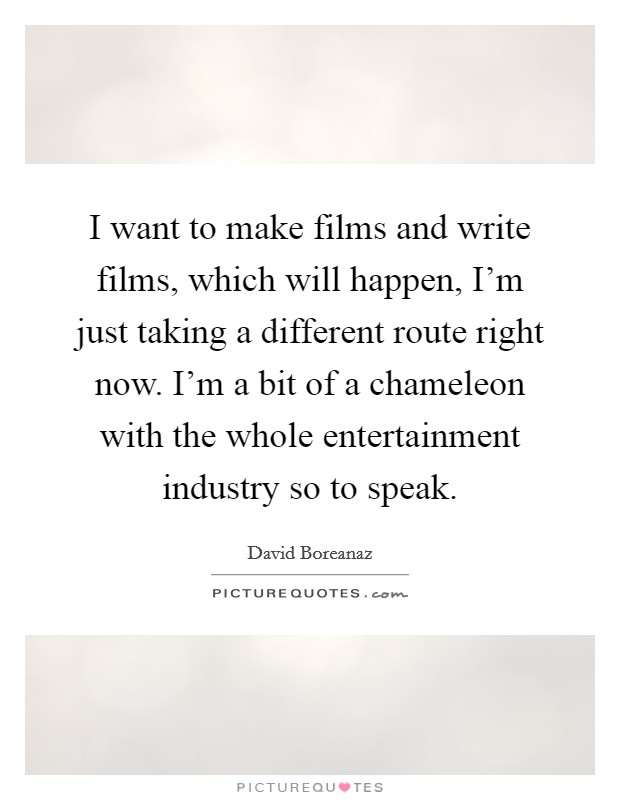 I want to make films and write films, which will happen, I'm just taking a different route right now. I'm a bit of a chameleon with the whole entertainment industry so to speak Picture Quote #1