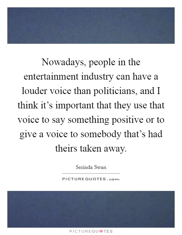 Nowadays, people in the entertainment industry can have a louder voice than politicians, and I think it's important that they use that voice to say something positive or to give a voice to somebody that's had theirs taken away Picture Quote #1