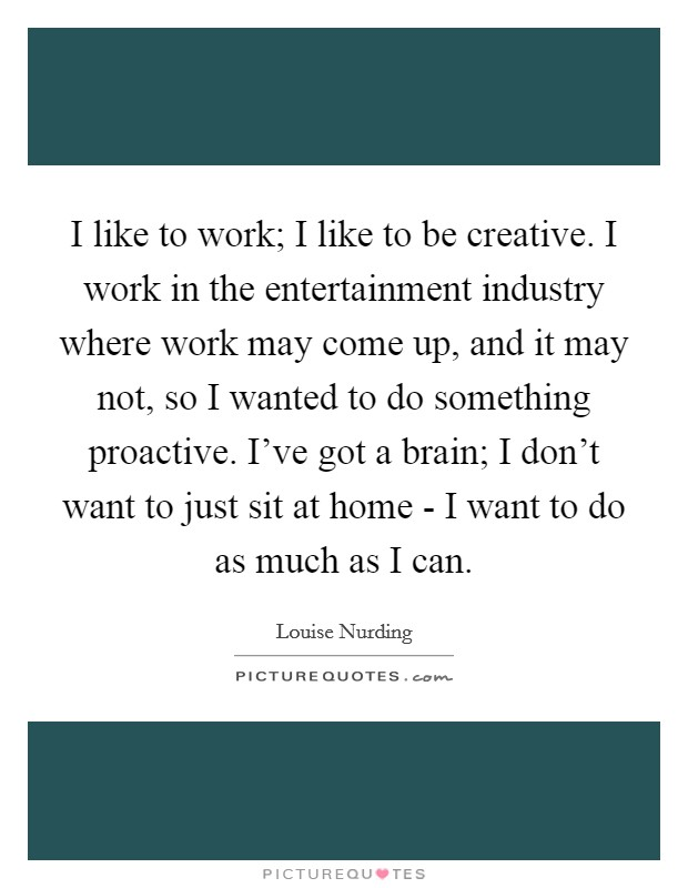 I like to work; I like to be creative. I work in the entertainment industry where work may come up, and it may not, so I wanted to do something proactive. I've got a brain; I don't want to just sit at home - I want to do as much as I can Picture Quote #1