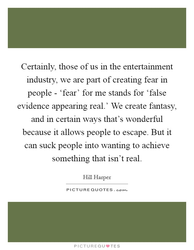 Certainly, those of us in the entertainment industry, we are part of creating fear in people - 'fear' for me stands for 'false evidence appearing real.' We create fantasy, and in certain ways that's wonderful because it allows people to escape. But it can suck people into wanting to achieve something that isn't real Picture Quote #1