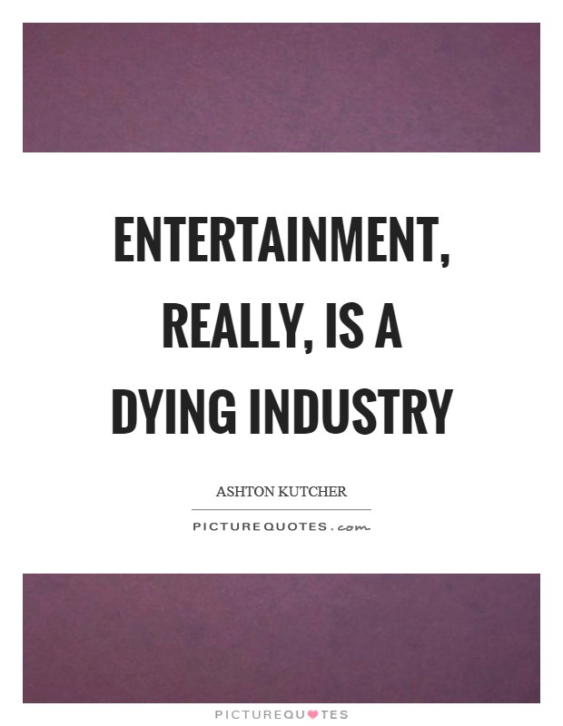 Entertainment, really, is a dying industry Picture Quote #1
