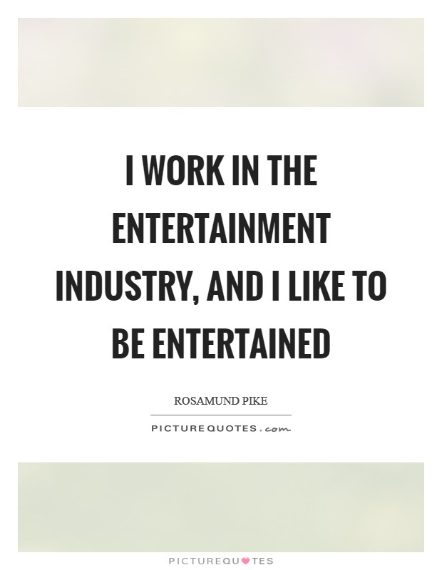 I work in the entertainment industry, and I like to be entertained Picture Quote #1