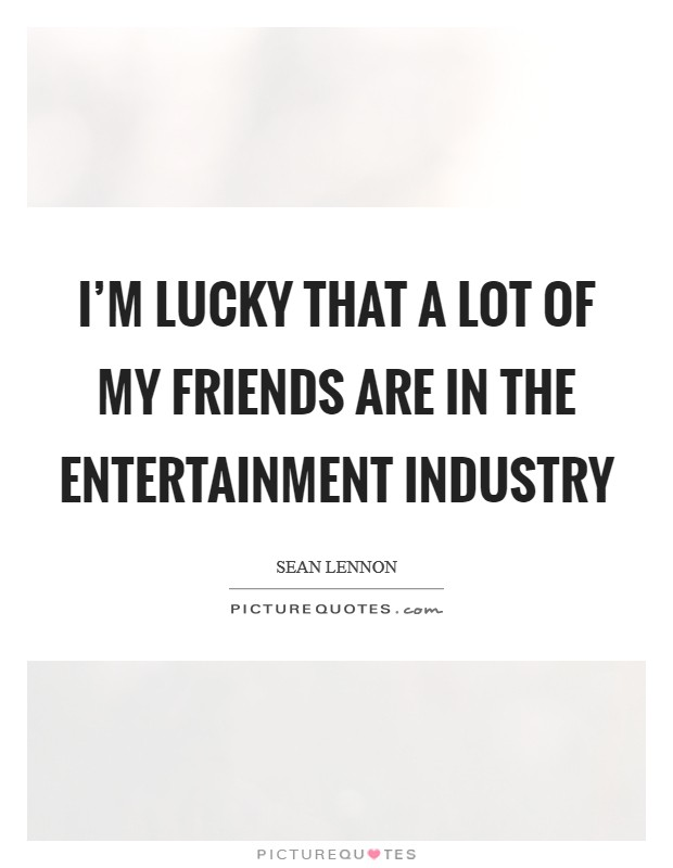 I'm lucky that a lot of my friends are in the entertainment industry Picture Quote #1