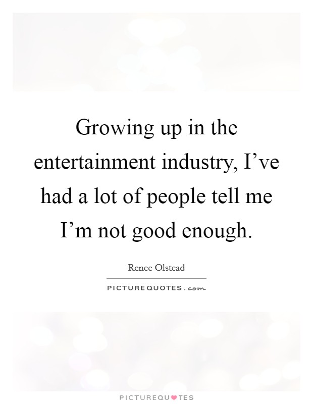 Growing up in the entertainment industry, I've had a lot of people tell me I'm not good enough Picture Quote #1