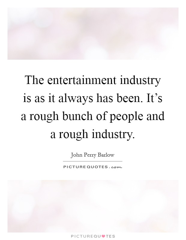 The entertainment industry is as it always has been. It's a rough bunch of people and a rough industry Picture Quote #1