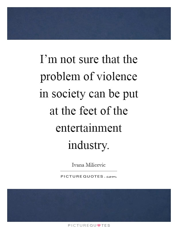 I'm not sure that the problem of violence in society can be put at the feet of the entertainment industry Picture Quote #1