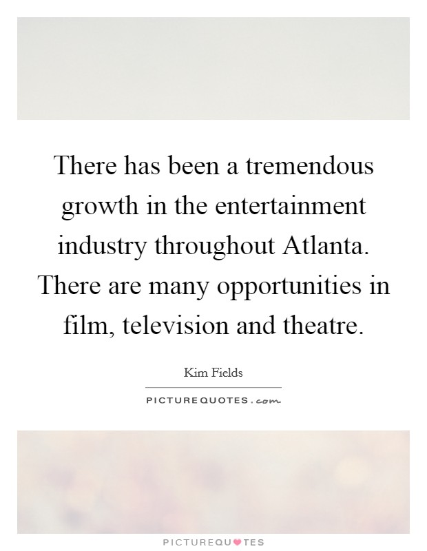 There has been a tremendous growth in the entertainment industry throughout Atlanta. There are many opportunities in film, television and theatre Picture Quote #1