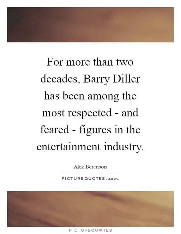 For more than two decades, Barry Diller has been among the most respected - and feared - figures in the entertainment industry Picture Quote #1