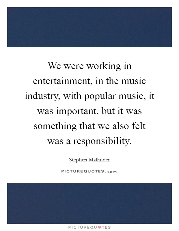 We were working in entertainment, in the music industry, with popular music, it was important, but it was something that we also felt was a responsibility Picture Quote #1