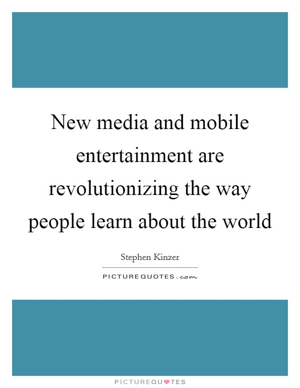 New media and mobile entertainment are revolutionizing the way people learn about the world Picture Quote #1