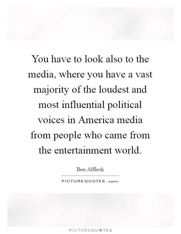 You have to look also to the media, where you have a vast majority of the loudest and most influential political voices in America media from people who came from the entertainment world Picture Quote #1
